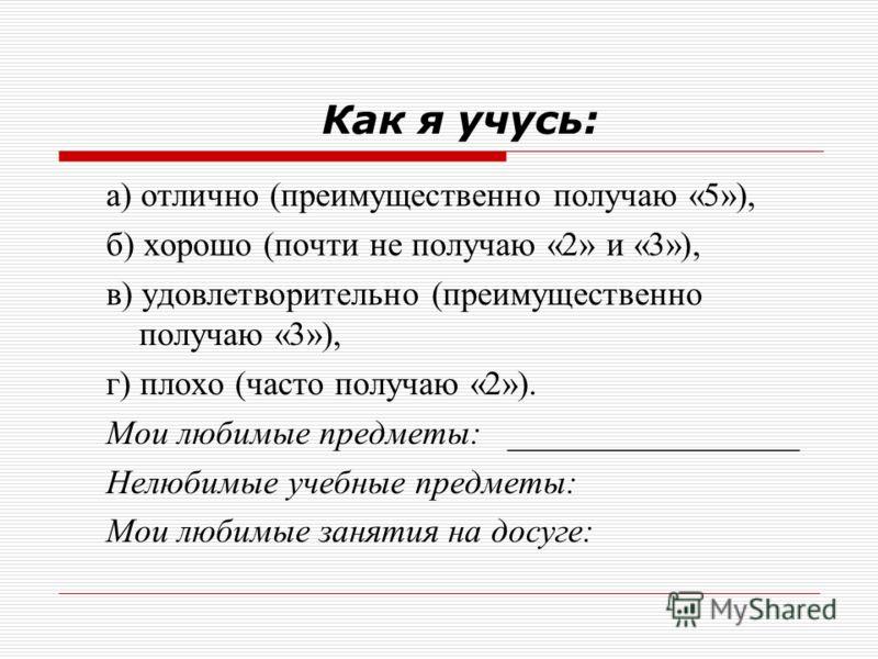 Как я учусь: а) отлично (преимущественно получаю «5»), б) хорошо (почти не получаю «2» и «3»), в) удовлетворительно (преимущественно получаю «3»), г) плохо (часто получаю «2»). Мои любимые предметы: _________________ Нелюбимые учебные предметы: Мои л