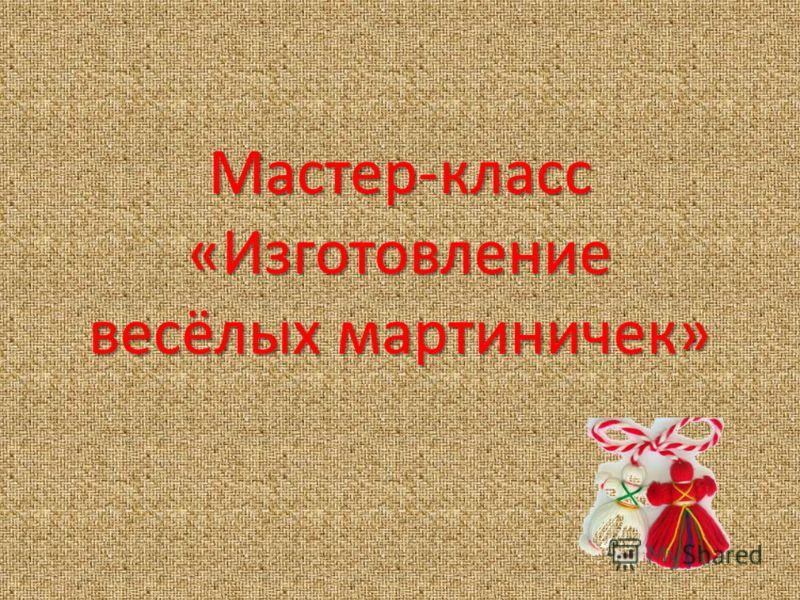 Мастер-класс «Изготовление весёлых мартиничек»