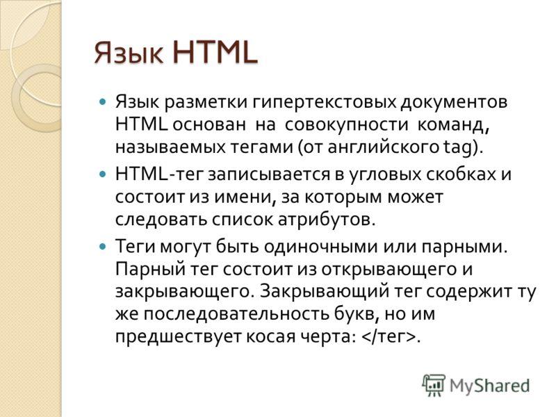 Язык HTML Язык разметки гипертекстовых документов HTML основан на совокупности команд, называемых тегами ( от английского tag). HTML- тег записывается в угловых скобках и состоит из имени, за которым может следовать список атрибутов. Теги могут быть