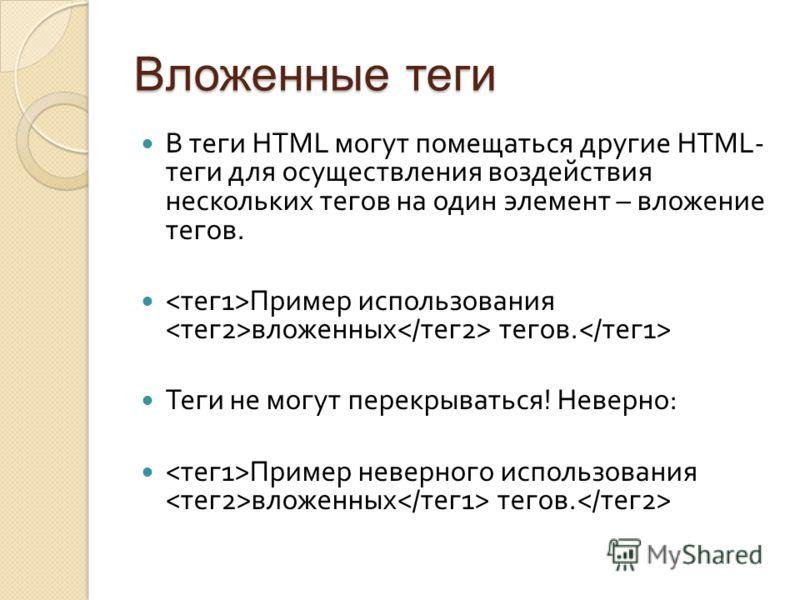 Вложенные теги В теги HTML могут помещаться другие HTML- теги для осуществления воздействия нескольких тегов на один элемент – вложение тегов. Пример использования вложенных тегов. Теги не могут перекрываться ! Неверно : Пример неверного использовани