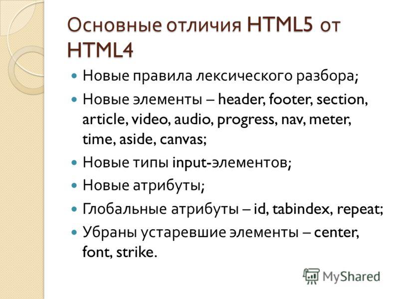 Основные отличия HTML5 от HTML4 Новые правила лексического разбора ; Новые элементы – header, footer, section, article, video, audio, progress, nav, meter, time, aside, canvas; Новые типы input- элементов ; Новые атрибуты ; Глобальные атрибуты – id,
