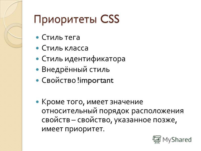 Приоритеты CSS Стиль тега Стиль класса Стиль идентификатора Внедрённый стиль Свойство !important Кроме того, имеет значение относительный порядок расположения свойств – свойство, указанное позже, имеет приоритет.