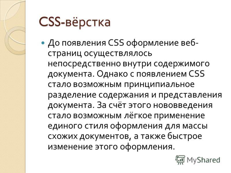 CSS- вёрстка До появления CSS оформление веб - страниц осуществлялось непосредственно внутри содержимого документа. Однако с появлением CSS стало возможным принципиальное разделение содержания и представления документа. За счёт этого нововведения ста