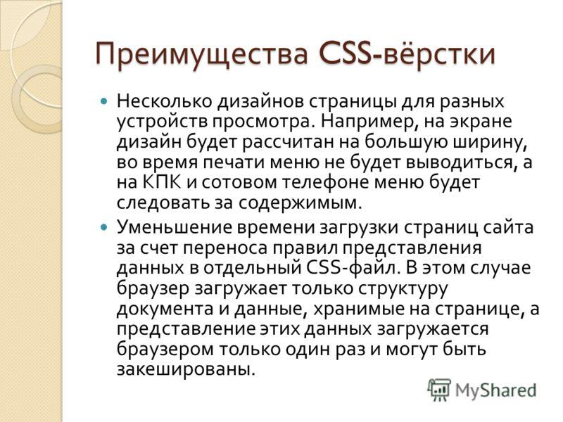 Преимущества CSS- вёрстки Несколько дизайнов страницы для разных устройств просмотра. Например, на экране дизайн будет рассчитан на большую ширину, во время печати меню не будет выводиться, а на КПК и сотовом телефоне меню будет следовать за содержим
