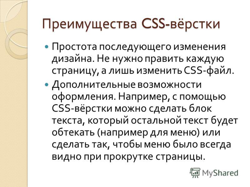 Преимущества CSS- вёрстки Простота последующего изменения дизайна. Не нужно править каждую страницу, а лишь изменить CSS- файл. Дополнительные возможности оформления. Например, с помощью CSS- вёрстки можно сделать блок текста, который остальной текст