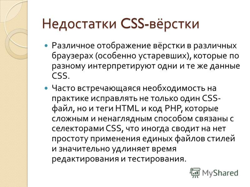 Недостатки CSS- вёрстки Различное отображение вёрстки в различных браузерах ( особенно устаревших ), которые по разному интерпретируют одни и те же данные CSS. Часто встречающаяся необходимость на практике исправлять не только один CSS- файл, но и те