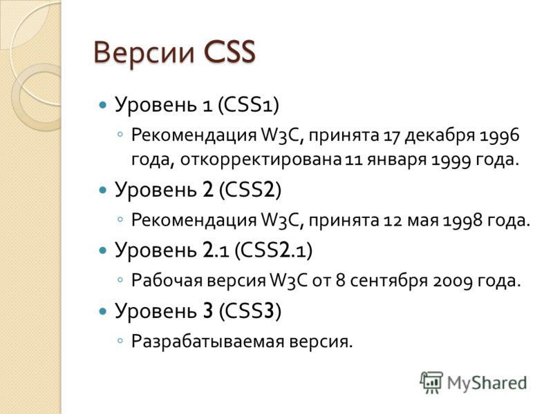 Версии CSS Уровень 1 (CSS1) Рекомендация W3C, принята 17 декабря 1996 года, откорректирована 11 января 1999 года. Уровень 2 (CSS2) Рекомендация W3C, принята 12 мая 1998 года. Уровень 2.1 (CSS2.1) Рабочая версия W3C от 8 сентября 2009 года. Уровень 3
