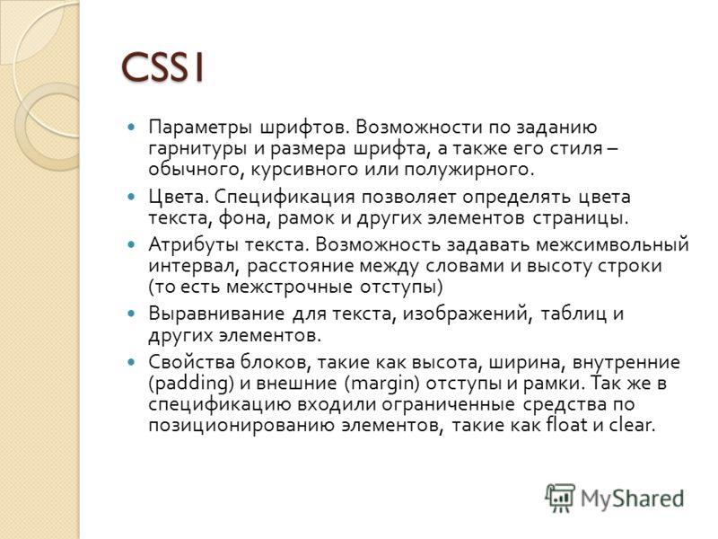 CSS1 Параметры шрифтов. Возможности по заданию гарнитуры и размера шрифта, а также его стиля – обычного, курсивного или полужирного. Цвета. Спецификация позволяет определять цвета текста, фона, рамок и других элементов страницы. Атрибуты текста. Возм