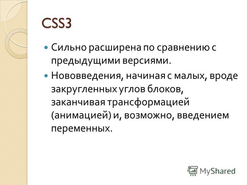 CSS3 Сильно расширена по сравнению с предыдущими версиями. Нововведения, начиная с малых, вроде закругленных углов блоков, заканчивая трансформацией ( анимацией ) и, возможно, введением переменных.