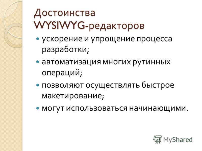 Достоинства WYSIWYG- редакторов ускорение и упрощение процесса разработки ; автоматизация многих рутинных операций ; позволяют осуществлять быстрое макетирование ; могут использоваться начинающими.