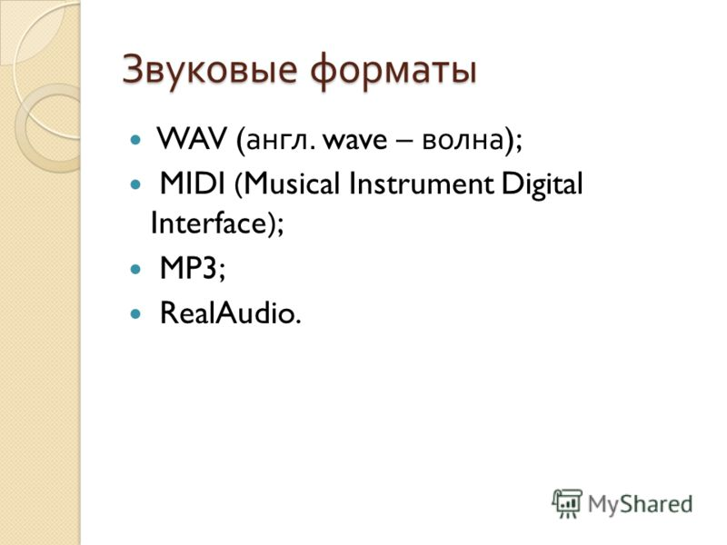 Звуковые форматы WAV ( англ. wave – волна ); MIDI (Musical Instrument Digital Interface); MP3; RealAudio.