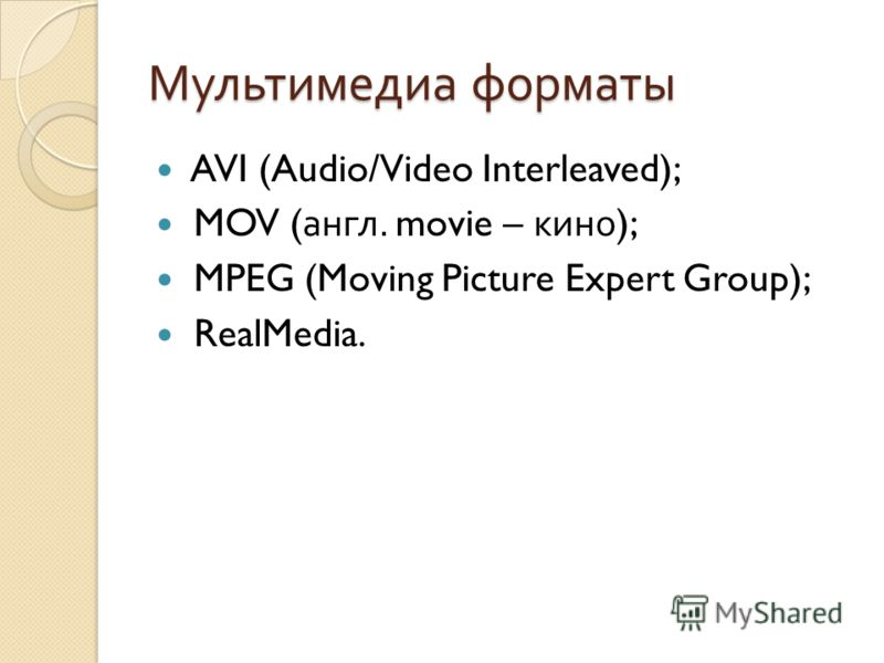 Мультимедиа форматы AVI (Audio/Video Interleaved); MOV ( англ. movie – кино ); MPEG (Moving Picture Expert Group); RealMedia.