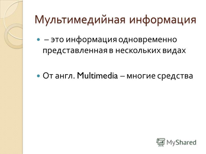 Мультимедийная информация – это информация одновременно представленная в нескольких видах От англ. Multimedia – многие средства