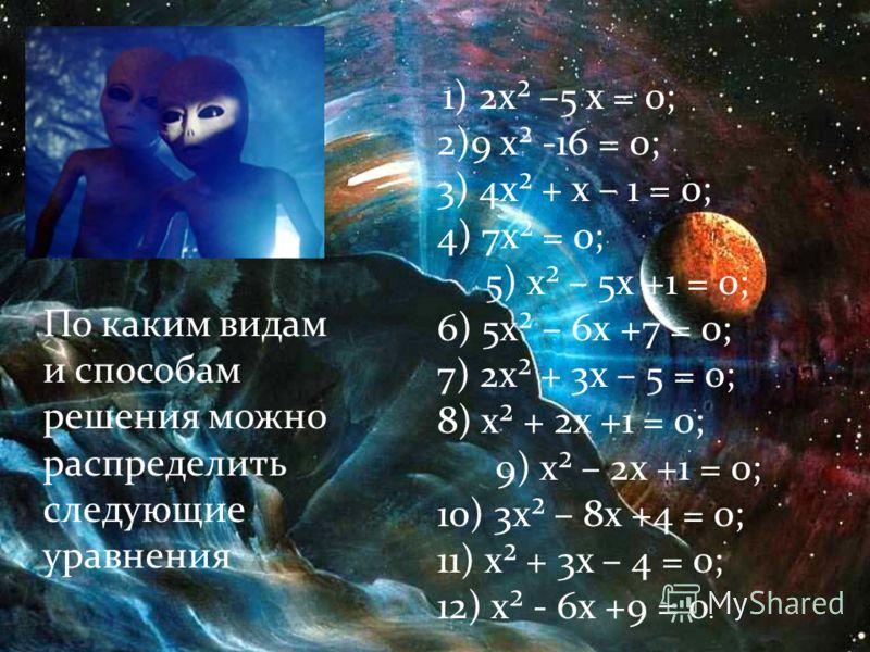 По каким видам и способам решения можно распределить следующие уравнения 1) 2х² –5 х = 0; 2)9 х² -16 = 0; 3) 4х² + х – 1 = 0; 4) 7х² = 0; 5) х² – 5х +1 = 0; 6) 5х² – 6х +7 = 0; 7) 2х² + 3х – 5 = 0; 8) х² + 2х +1 = 0; 9) х² – 2х +1 = 0; 10) 3х² – 8х +