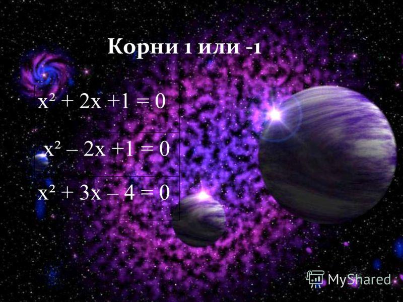 Корни 1 или -1 х² + 2х +1 = 0 х² – 2х +1 = 0 х² + 3х – 4 = 0