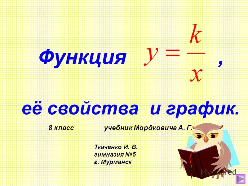 Функция, её свойства и график. 8 класс учебник Мордковича А. Г. Ткаченко И. В. гимназия 5 г. Мурманск