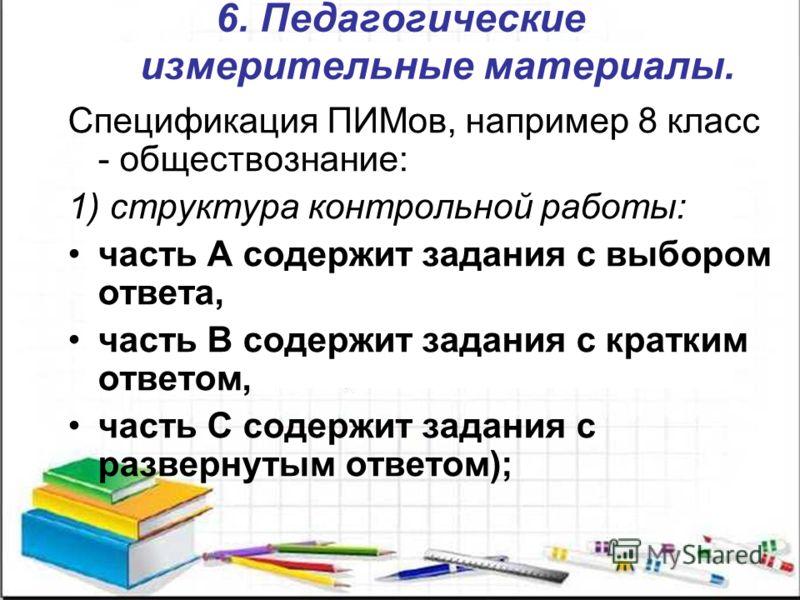 6. Педагогические измерительные материалы. Спецификация ПИМов, например 8 класс - обществознание: 1) структура контрольной работы: часть А содержит задания с выбором ответа, часть В содержит задания с кратким ответом, часть С содержит задания с разве
