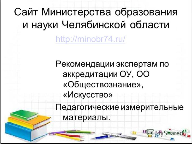 Сайт Министерства образования и науки Челябинской области http://minobr74.ru/ Рекомендации экспертам по аккредитации ОУ, ОО «Обществознание», «Искусство» Педагогические измерительные материалы.