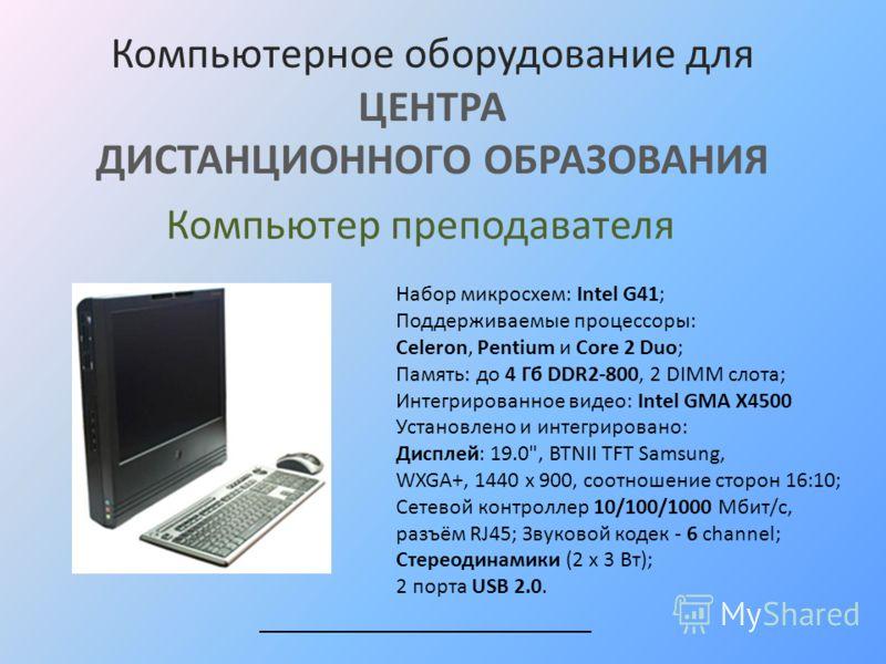 Компьютерное оборудование для ЦЕНТРА ДИСТАНЦИОННОГО ОБРАЗОВАНИЯ Набор микросхем: Intel G41; Поддерживаемые процессоры: Celeron, Pentium и Сore 2 Duo; Память: до 4 Гб DDR2-800, 2 DIMM слота; Интегрированное видео: Intel GMA X4500 Установлено и интегри