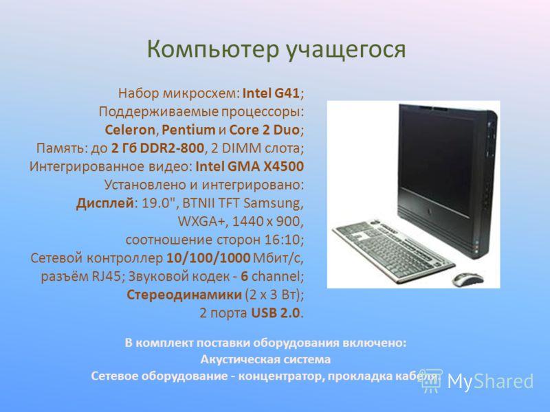 Набор микросхем: Intel G41; Поддерживаемые процессоры: Celeron, Pentium и Сore 2 Duo; Память: до 2 Гб DDR2-800, 2 DIMM слота; Интегрированное видео: Intel GMA X4500 Установлено и интегрировано: Дисплей: 19.0