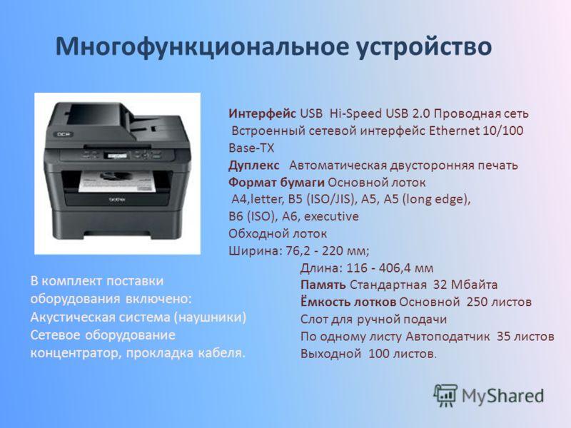 Многофункциональное устройство Интерфейс USB Hi-Speed USB 2.0 Проводная сеть Встроенный сетевой интерфейс Ethernet 10/100 Base-TX Дуплекс Автоматическая двусторонняя печать Формат бумаги Основной лоток A4,letter, B5 (ISO/JIS), A5, A5 (long edge), B6