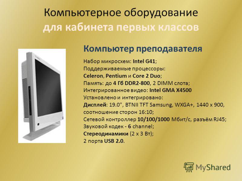 Компьютерное оборудование для кабинета первых классов Компьютер преподавателя Набор микросхем: Intel G41; Поддерживаемые процессоры: Celeron, Pentium и Сore 2 Duo; Память: до 4 Гб DDR2-800, 2 DIMM слота; Интегрированное видео: Intel GMA X4500 Установ