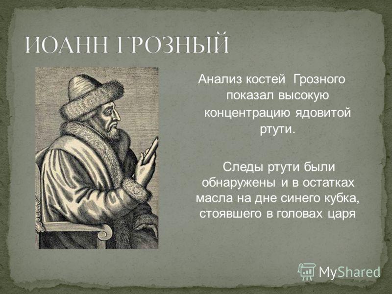 Анализ костей Грозного показал высокую концентрацию ядовитой ртути. Следы ртути были обнаружены и в остатках масла на дне синего кубка, стоявшего в головах царя