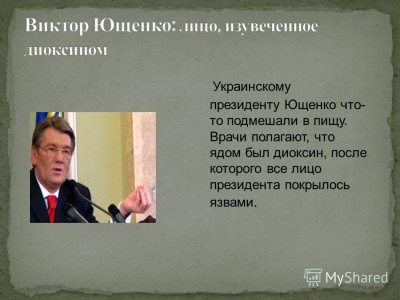 Украинскому президенту Ющенко что- то подмешали в пищу. Врачи полагают, что ядом был диоксин, после которого все лицо президента покрылось язвами.
