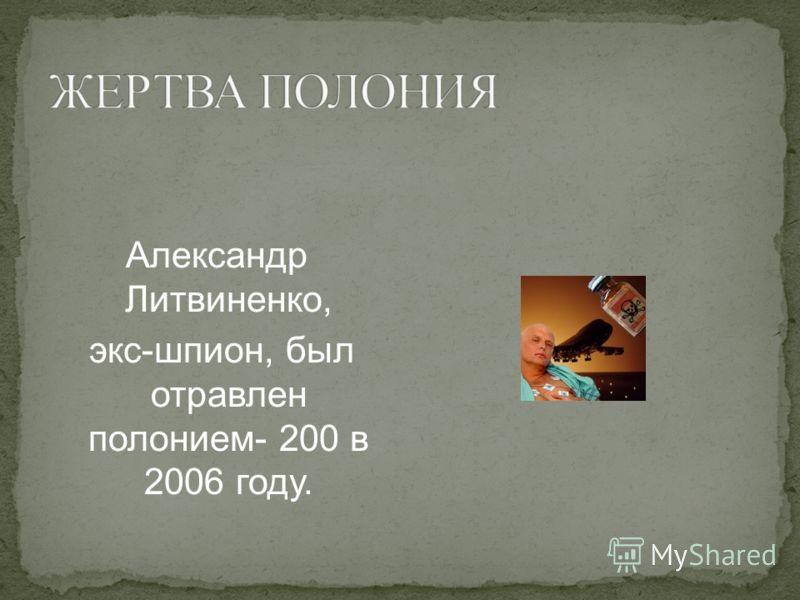 Александр Литвиненко, экс-шпион, был отравлен полонием- 200 в 2006 году.