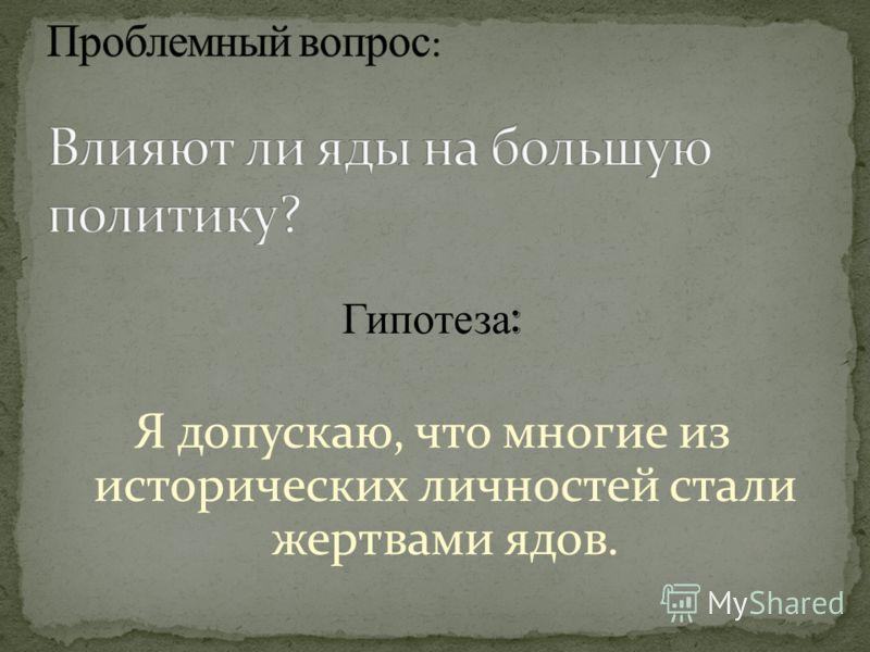 Гипотеза : Я допускаю, что многие из исторических личностей стали жертвами ядов.