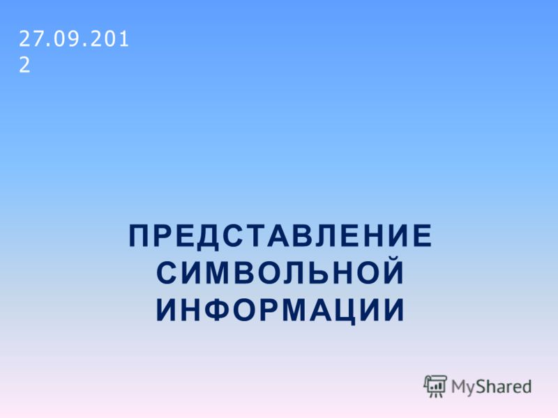 ПРЕДСТАВЛЕНИЕ СИМВОЛЬНОЙ ИНФОРМАЦИИ 27.09.2012