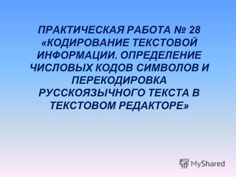ПРАКТИЧЕСКАЯ РАБОТА 28 «КОДИРОВАНИЕ ТЕКСТОВОЙ ИНФОРМАЦИИ. ОПРЕДЕЛЕНИЕ ЧИСЛОВЫХ КОДОВ СИМВОЛОВ И ПЕРЕКОДИРОВКА РУССКОЯЗЫЧНОГО ТЕКСТА В ТЕКСТОВОМ РЕДАКТОРЕ»