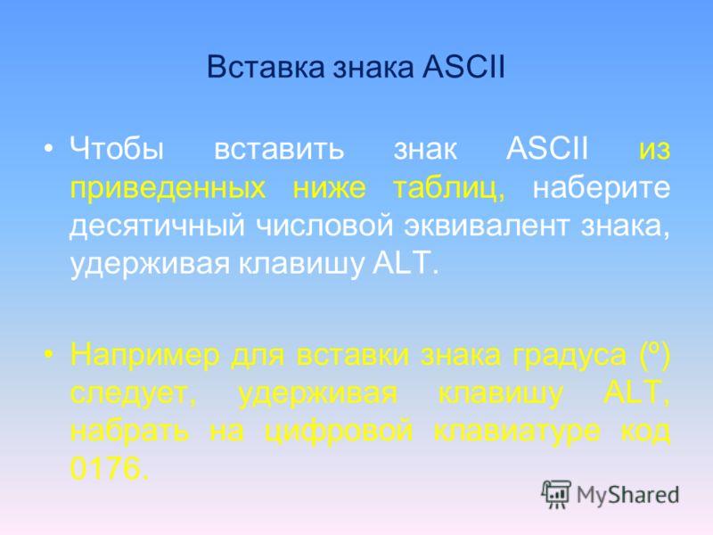 Вставка знака ASCII Чтобы вставить знак ASCII из приведенных ниже таблиц, наберите десятичный числовой эквивалент знака, удерживая клавишу ALT. Например для вставки знака градуса (º) следует, удерживая клавишу ALT, набрать на цифровой клавиатуре код