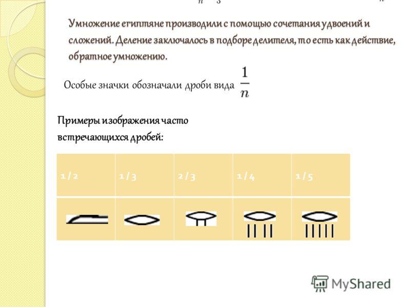 Умножение египтяне производили с помощью сочетания удвоений и сложений. Деление заключалось в подборе делителя, то есть как действие, обратное умножению. Особые значки обозначали дроби вида Примеры изображения часто встречающихся дробей: 1 / 21 / 32