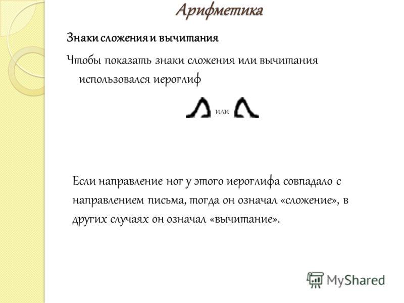 Арифметика Арифметика Знаки сложения и вычитания Чтобы показать знаки сложения или вычитания использовался иероглиф или Если направление ног у этого иероглифа совпадало с направлением письма, тогда он означал «сложение», в других случаях он означал «