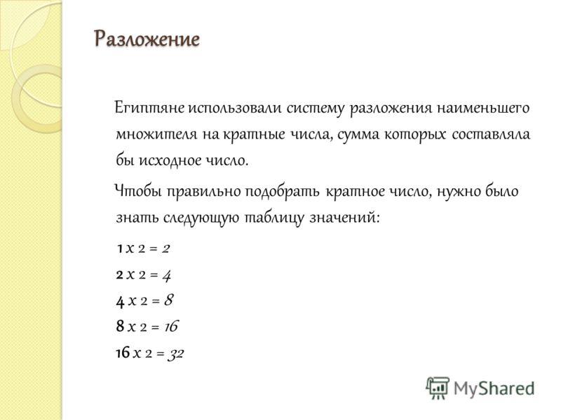 Разложение Египтяне использовали систему разложения наименьшего множителя на кратные числа, сумма которых составляла бы исходное число. Чтобы правильно подобрать кратное число, нужно было знать следующую таблицу значений: 1 x 2 = 2 2 x 2 = 4 4 x 2 =