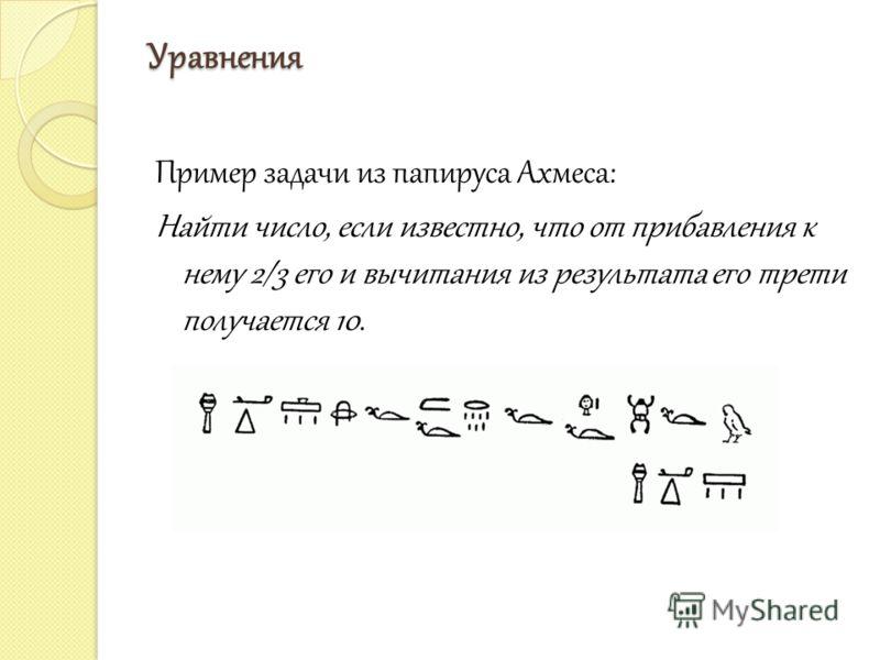 Уравнения Пример задачи из папируса Ахмеса: Найти число, если известно, что от прибавления к нему 2/3 его и вычитания из результата его трети получается 10.