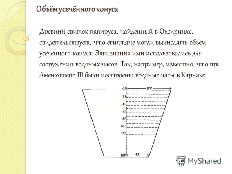 Объём усечённого конуса Древний свиток папируса, найденный в Оксиринхе, свидетельствует, что египтяне могли вычислять объем усеченного конуса. Эти знания ими использовались для сооружения водяных часов. Так, например, известно, что при Аменхотепе III