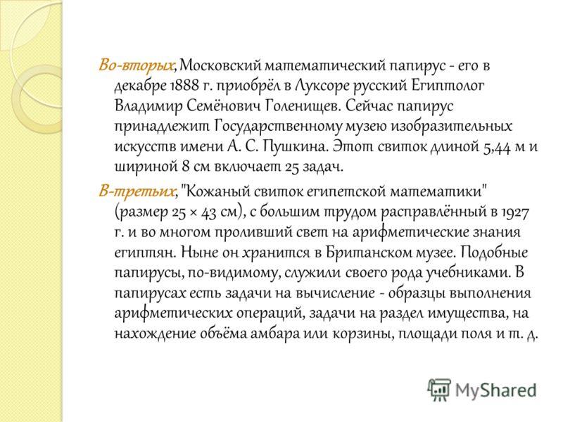 Во-вторых, Московский математический папирус - его в декабре 1888 г. приобрёл в Луксоре русский Египтолог Владимир Семёнович Голенищев. Сейчас папирус принадлежит Государственному музею изобразительных искусств имени А. С. Пушкина. Этот свиток длиной