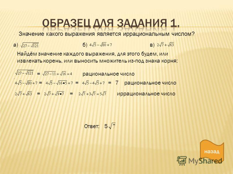 ., Значение какого выражения является иррациональным числом? а)б)в) = ===7 Найдём значение каждого выражения, для этого будем, или извлекать корень, или выносить множитель из-под знака корня: рациональное число ==иррациональное число Ответ:5 назад