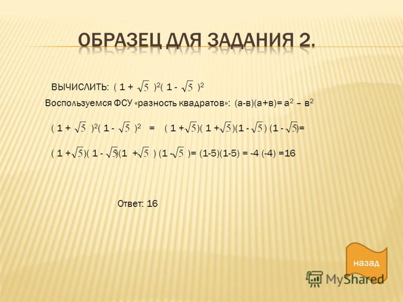 ВЫЧИСЛИТЬ: ( 1 + ) 2 ( 1 - ) 2 Воспользуемся ФСУ «разность квадратов»: (а-в)(а+в)= а 2 – в 2 ( 1 + ) 2 ( 1 - ) 2 =( 1 + )( 1 + )(1 - ) (1 - )= ( 1 + )( 1 - )(1 + ) (1 - )=(1-5)(1-5) = -4 (-4) =16 Ответ: 16 назад