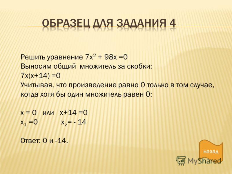 Решить уравнение 7х 2 + 98х =0 Выносим общий множитель за скобки: 7х(х+14) =0 Учитывая, что произведение равно 0 только в том случае, когда хотя бы один множитель равен 0: х = 0 или х+14 =0 х 1 =0 х 2 = - 14 Ответ: 0 и -14. назад