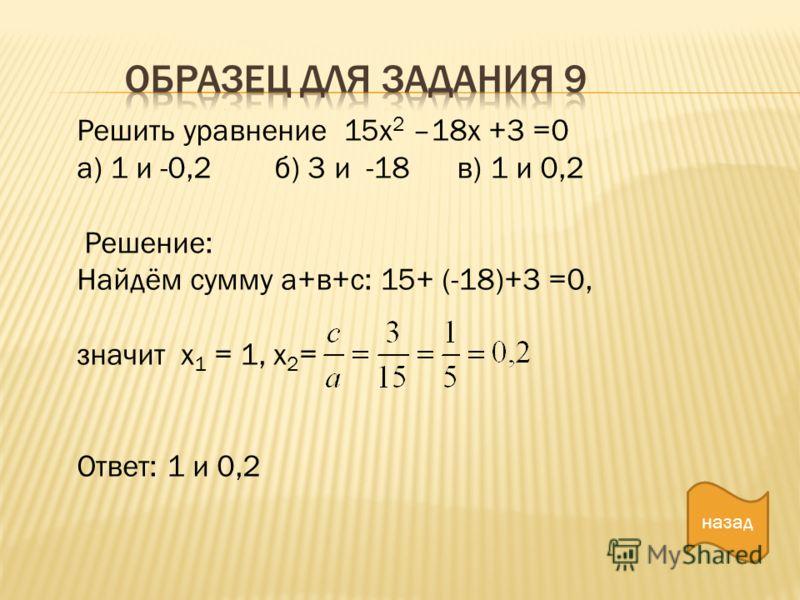 назад Решить уравнение 15х 2 –18х +3 =0 а) 1 и -0,2 б) 3 и -18 в) 1 и 0,2 Решение: Найдём сумму а+в+с: 15+ (-18)+3 =0, значит х 1 = 1, х 2 = Ответ: 1 и 0,2