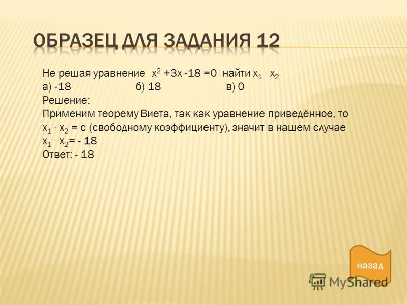назад Не решая уравнение х 2 +3х -18 =0 найти х 1. х 2 а) -18 б) 18 в) 0 Решение: Применим теорему Виета, так как уравнение приведённое, то х 1. х 2 = с (свободному коэффициенту), значит в нашем случае х 1. х 2 = - 18 Ответ: - 18