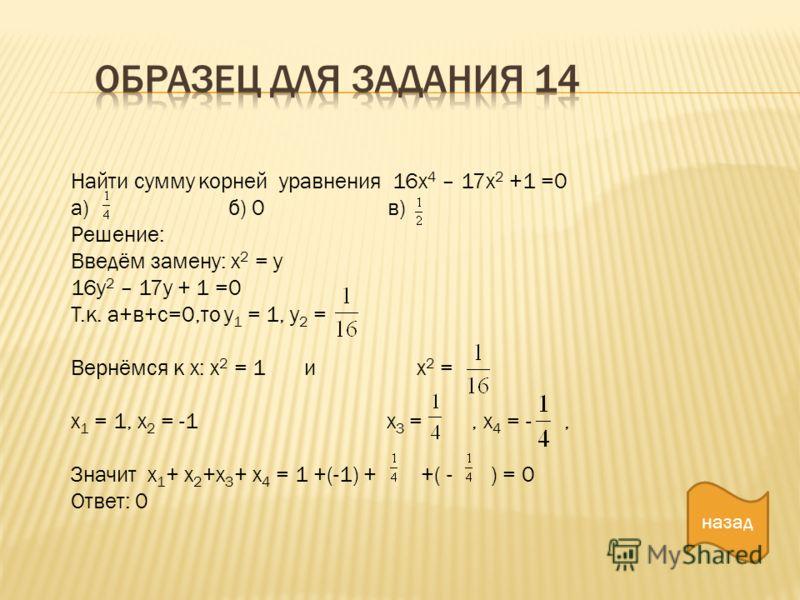 Найти сумму корней уравнения 16х 4 – 17х 2 +1 =0 а) б) 0 в) Решение: Введём замену: х 2 = у 16у 2 – 17у + 1 =0 Т.к. а+в+с=0,то у 1 = 1, у 2 = Вернёмся к х: х 2 = 1 и х 2 = х 1 = 1, х 2 = -1 х 3 =, х 4 = -, Значит х 1 + х 2 +х 3 + х 4 = 1 +(-1) + +( -