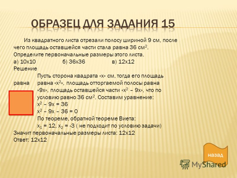 назад Из квадратного листа отрезали полосу шириной 9 см, после чего площадь оставшейся части стала равна 36 см 2. Определите первоначальные размеры этого листа. а) 10х10 б) 36х36 в) 12х12 Решение Пусть сторона квадрата «х» см, тогда его площадь равна