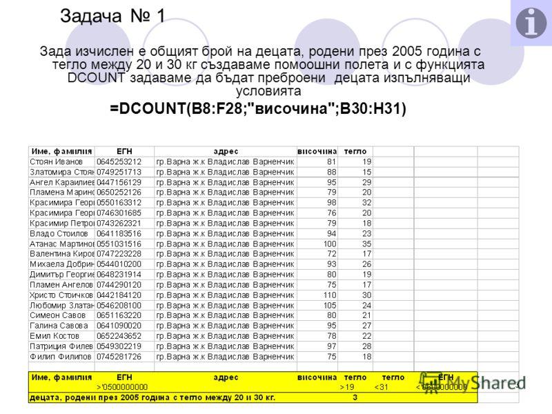 03.7.2012 г.3 Задача 1 Зада изчислен е общият брой на децата, родени през 2005 година с тегло между 20 и 30 кг създаваме помоошни полета и с функцията DCOUNT задаваме да бъдат преброени децата изпълняващи условията =DCOUNT(B8:F28;височина;B30:H31)
