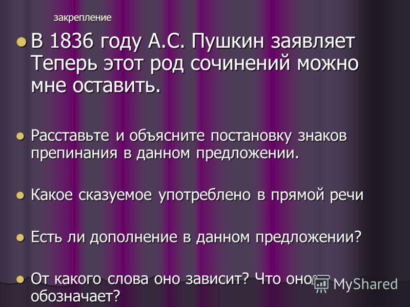 закрепление В 1836 году А.С. Пушкин заявляет Теперь этот род сочинений можно мне оставить. В 1836 году А.С. Пушкин заявляет Теперь этот род сочинений можно мне оставить. Расставьте и объясните постановку знаков препинания в данном предложении. Расста