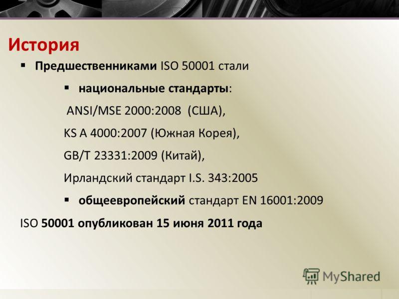 История Предшественниками ISO 50001 стали национальные стандарты: ANSI/MSE 2000:2008 (США), KS A 4000:2007 (Южная Корея), GB/T 23331:2009 (Китай), Ирландский стандарт I.S. 343:2005 общеевропейский стандарт EN 16001:2009 ISO 50001 опубликован 15 июня