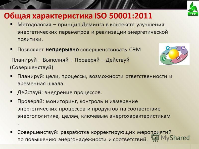 Общая характеристика ISO 50001:2011 Методология – принцип Деминга в контексте улучшения энергетических параметров и реализации энергетической политики. Позволяет непрерывно совершенствовать СЭМ Планируй – Выполняй – Проверяй – Действуй (Совершенствуй